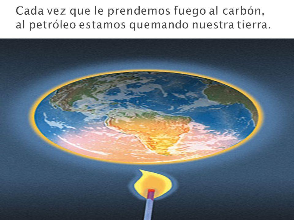 Cada vez que le prendemos fuego al carbón, al petróleo estamos quemando nuestra tierra.