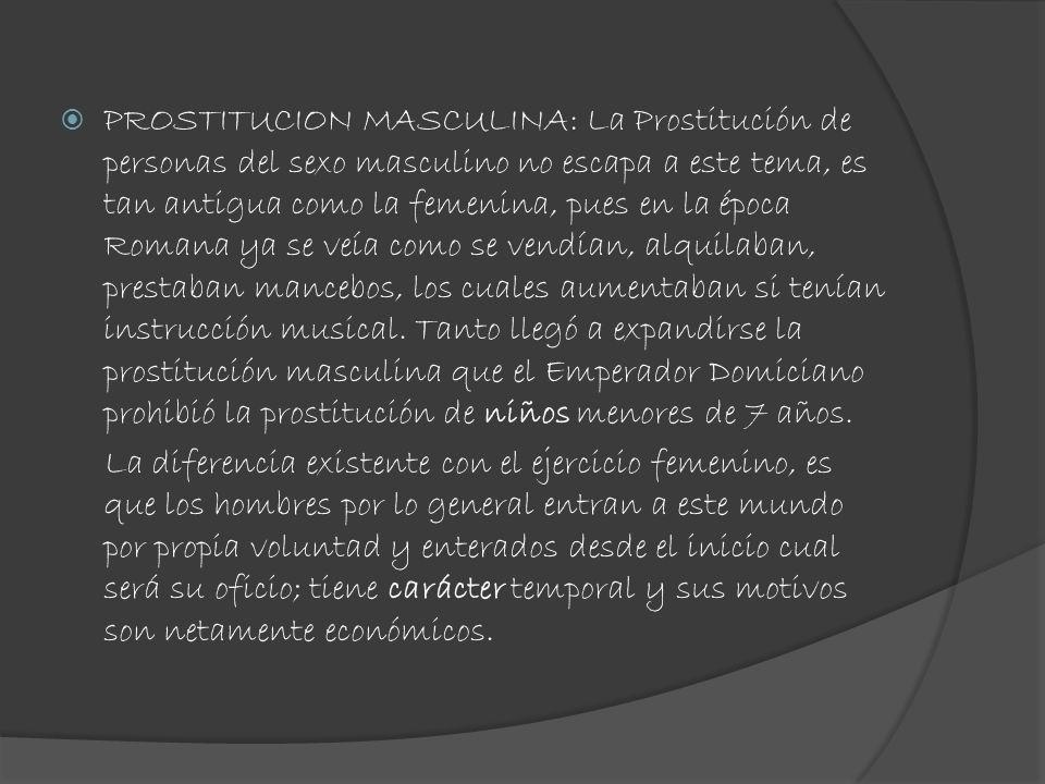 PROSTITUCION MASCULINA: La Prostitución de personas del sexo masculino no escapa a este tema, es tan antigua como la femenina, pues en la época Romana ya se veía como se vendían, alquilaban, prestaban mancebos, los cuales aumentaban si tenían instrucción musical. Tanto llegó a expandirse la prostitución masculina que el Emperador Domiciano prohibió la prostitución de niños menores de 7 años.