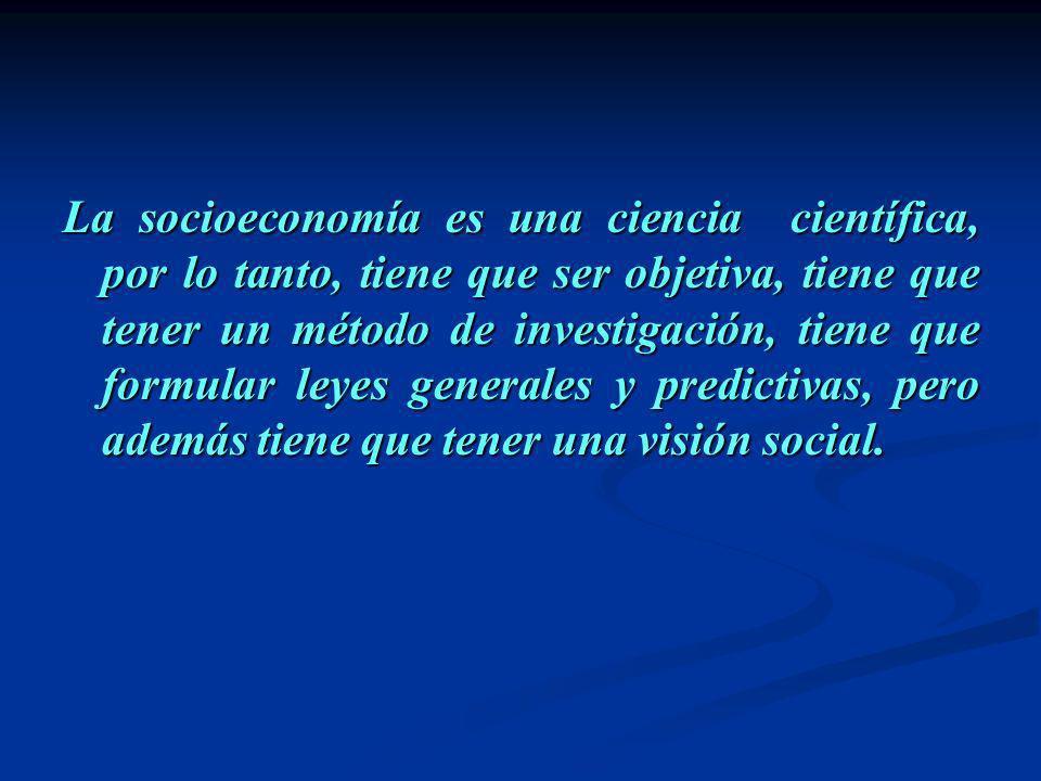 La socioeconomía es una ciencia científica, por lo tanto, tiene que ser objetiva, tiene que tener un método de investigación, tiene que formular leyes generales y predictivas, pero además tiene que tener una visión social.