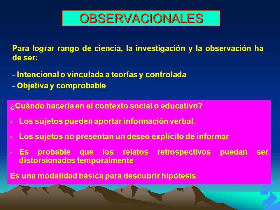 OBSERVACIONALES Para lograr rango de ciencia, la investigación y la observación ha de ser: Intencional o vinculada a teorías y controlada.