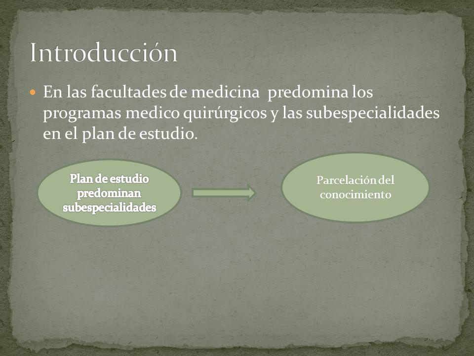 IntroducciónEn las facultades de medicina predomina los programas medico quirúrgicos y las subespecialidades en el plan de estudio.