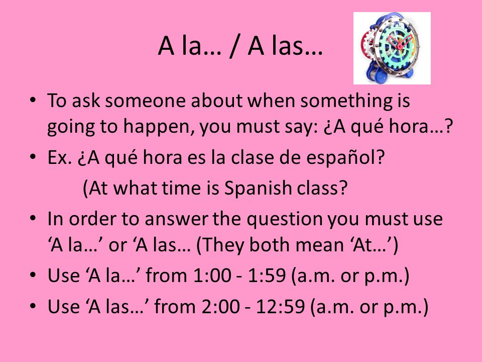 A la… / A las… To ask someone about when something is going to happen, you must say: ¿A qué hora… Ex. ¿A qué hora es la clase de español