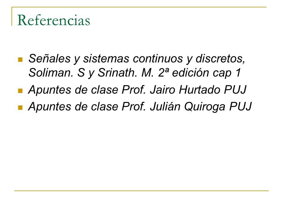Referencias Señales y sistemas continuos y discretos, Soliman. S y Srinath. M. 2ª edición cap 1. Apuntes de clase Prof. Jairo Hurtado PUJ.