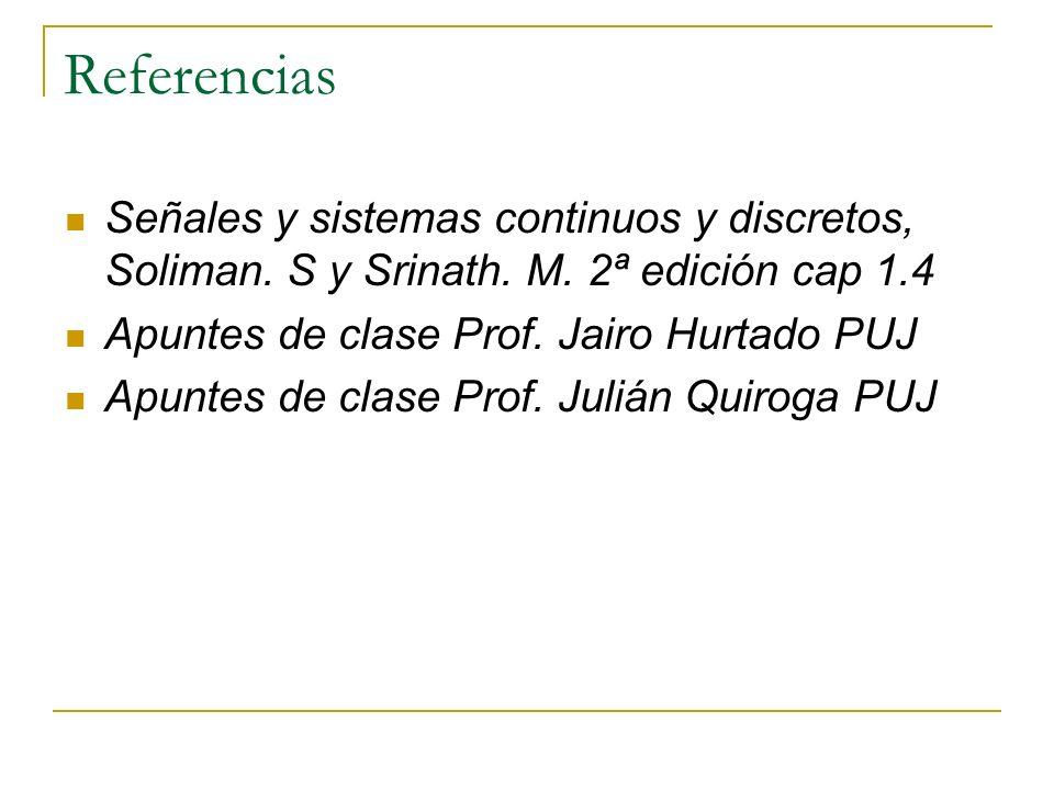 Referencias Señales y sistemas continuos y discretos, Soliman. S y Srinath. M. 2ª edición cap 1.4. Apuntes de clase Prof. Jairo Hurtado PUJ.