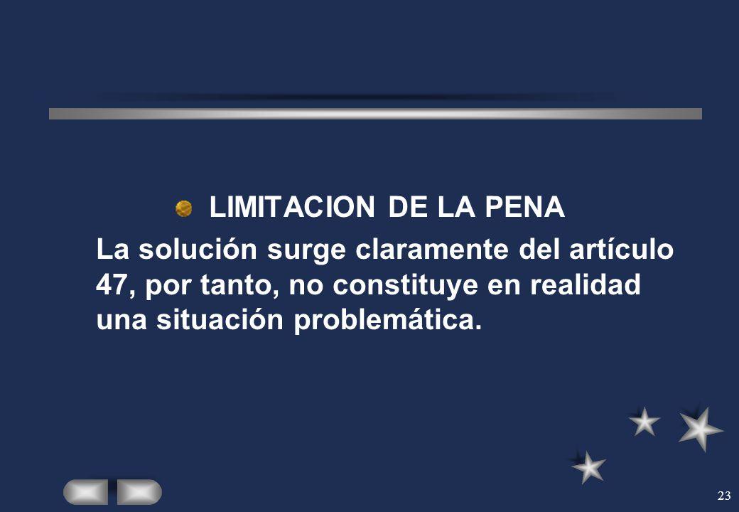 LIMITACION DE LA PENA La solución surge claramente del artículo 47, por tanto, no constituye en realidad una situación problemática.
