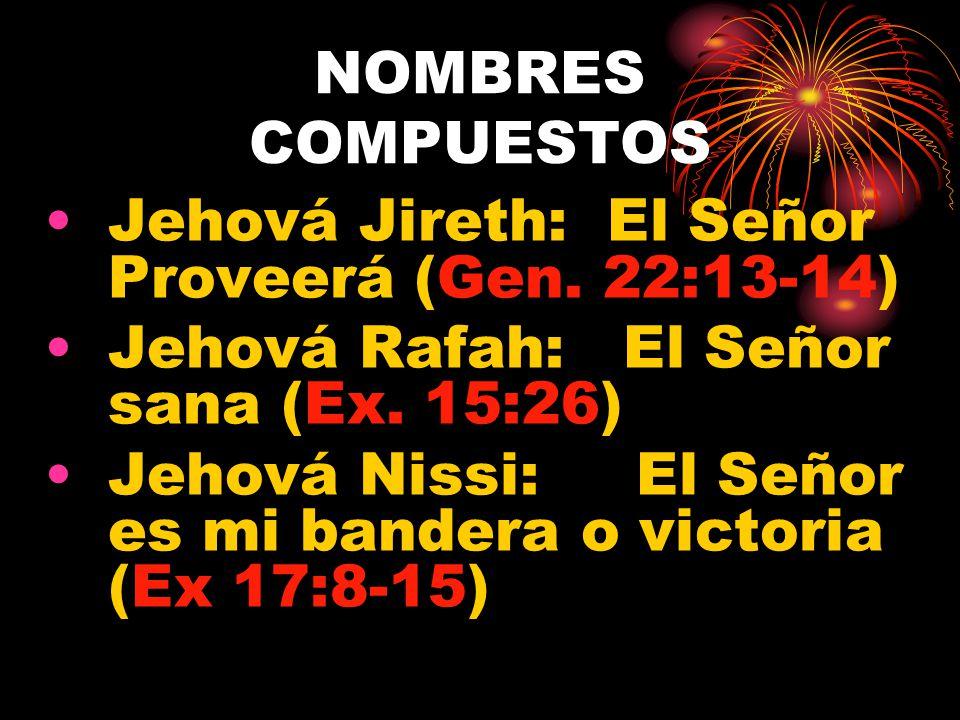 NOMBRES COMPUESTOS Jehová Jireth: El Señor Proveerá (Gen. 22:13-14) Jehová Rafah: El Señor sana (Ex. 15:26)