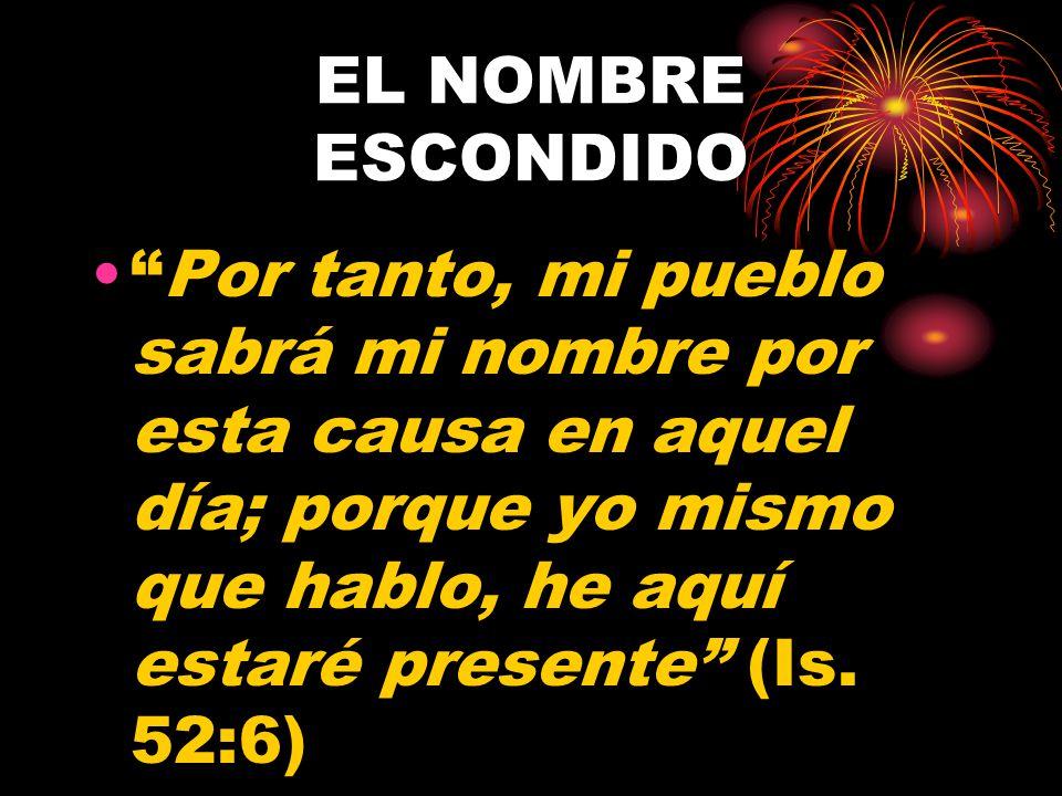EL NOMBRE ESCONDIDO Por tanto, mi pueblo sabrá mi nombre por esta causa en aquel día; porque yo mismo que hablo, he aquí estaré presente (Is.