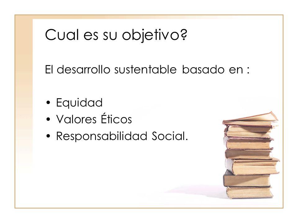 Cual es su objetivo El desarrollo sustentable basado en : Equidad