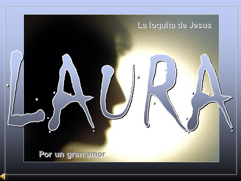 La loquita de Jesus LAURA Por un gran amor