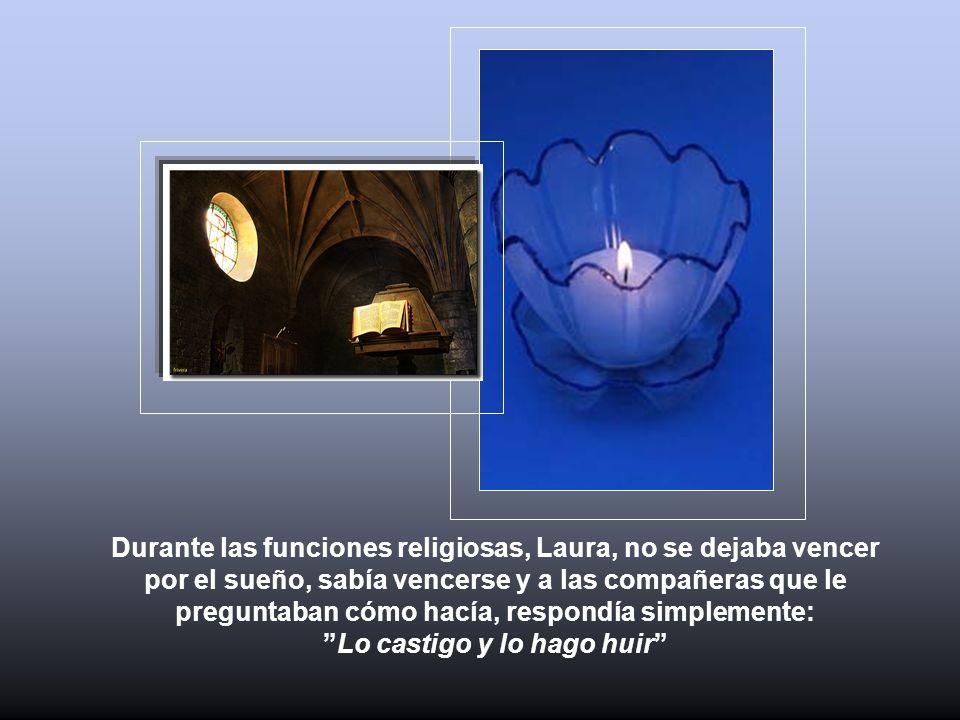 Durante las funciones religiosas, Laura, no se dejaba vencer por el sueño, sabía vencerse y a las compañeras que le preguntaban cómo hacía, respondía simplemente: Lo castigo y lo hago huir