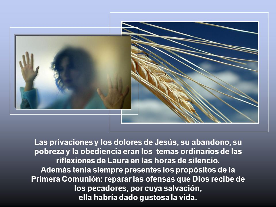Las privaciones y los dolores de Jesús, su abandono, su pobreza y la obediencia eran los temas ordinarios de las riflexiones de Laura en las horas de silencio.