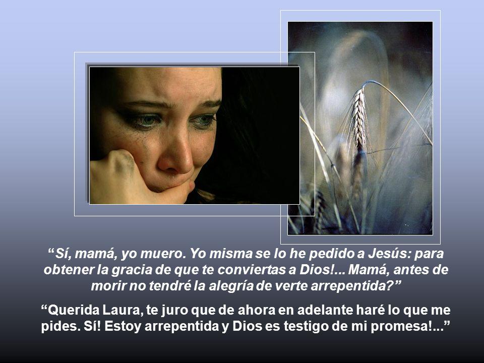 Sí, mamá, yo muero. Yo misma se lo he pedido a Jesús: para obtener la gracia de que te conviertas a Dios!... Mamá, antes de morir no tendré la alegría de verte arrepentida