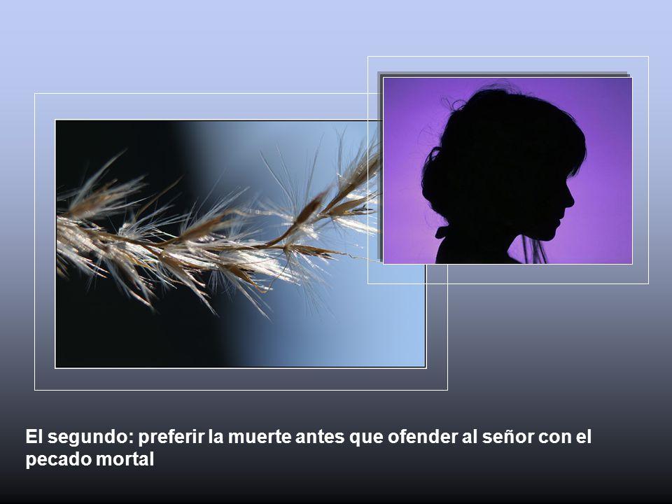 El segundo: preferir la muerte antes que ofender al señor con el pecado mortal