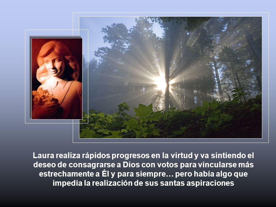 Laura realiza rápidos progresos en la virtud y va sintiendo el deseo de consagrarse a Dios con votos para vincularse más estrechamente a Él y para siempre… pero había algo que impedía la realización de sus santas aspiraciones