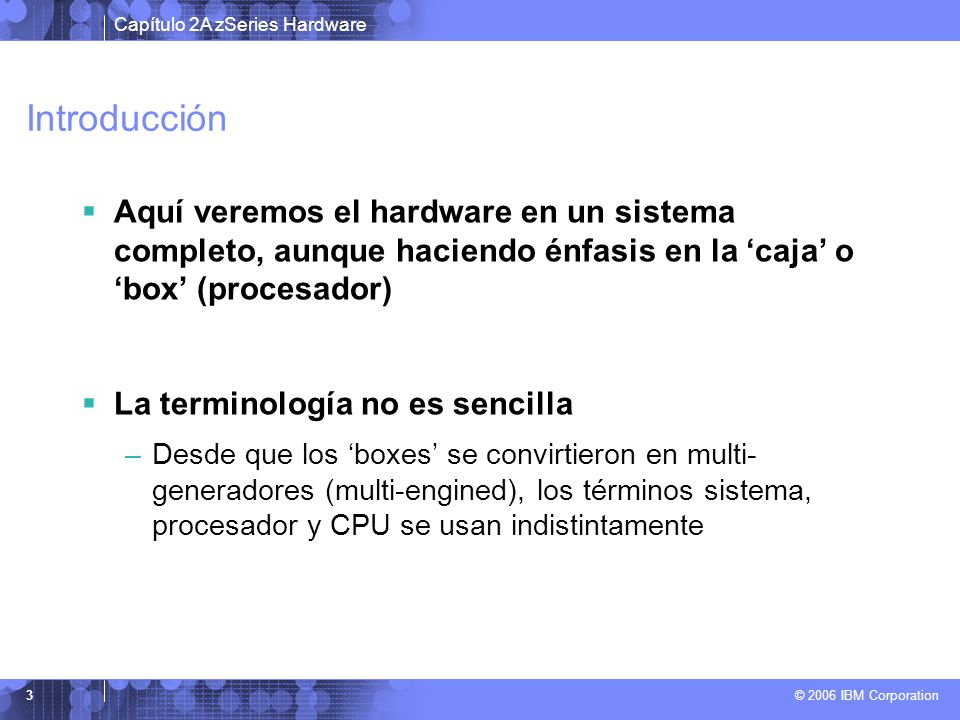 Introducción Aquí veremos el hardware en un sistema completo, aunque haciendo énfasis en la 'caja' o 'box' (procesador)