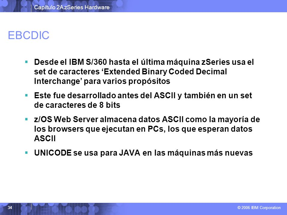 EBCDIC Desde el IBM S/360 hasta el última máquina zSeries usa el set de caracteres 'Extended Binary Coded Decimal Interchange' para varios propósitos.