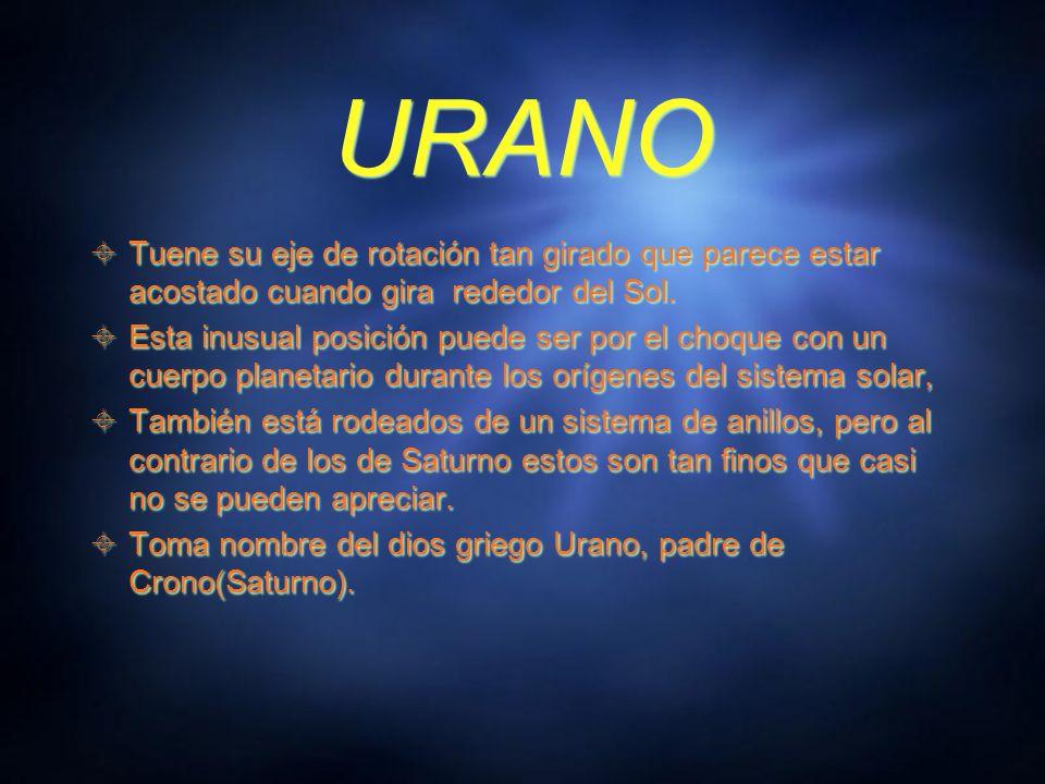 URANO Tuene su eje de rotación tan girado que parece estar acostado cuando gira rededor del Sol.