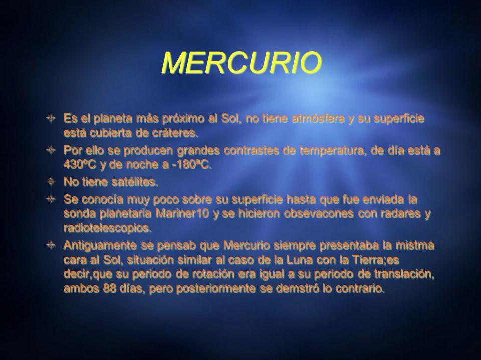 MERCURIO Es el planeta más próximo al Sol, no tiene atmósfera y su superficie está cubierta de cráteres.