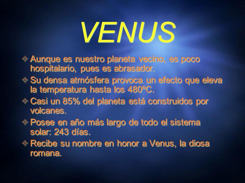 VENUSAunque es nuestro planeta vecino, es poco hospitalario, pues es abrasador.