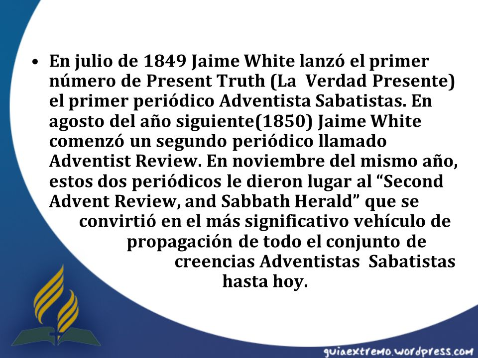 En julio de 1849 Jaime White lanzó el primer número de Present Truth (La Verdad Presente) el primer periódico Adventista Sabatistas.