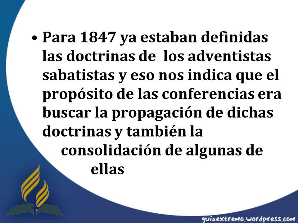 Para 1847 ya estaban definidas las doctrinas de los adventistas sabatistas y eso nos indica que el propósito de las conferencias era buscar la propagación de dichas doctrinas y también la consolidación de algunas de ellas