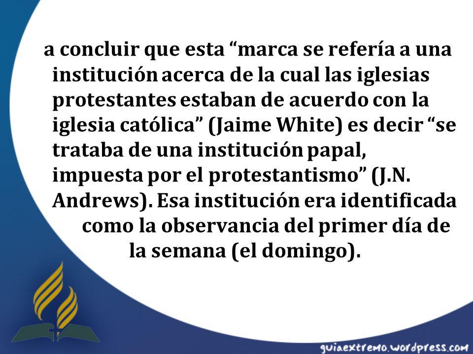 a concluir que esta marca se refería a una institución acerca de la cual las iglesias protestantes estaban de acuerdo con la iglesia católica (Jaime White) es decir se trataba de una institución papal, impuesta por el protestantismo (J.N.