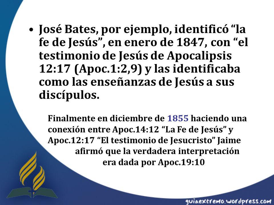 José Bates, por ejemplo, identificó la fe de Jesús , en enero de 1847, con el testimonio de Jesús de Apocalipsis 12:17 (Apoc.1:2,9) y las identificaba como las enseñanzas de Jesús a sus discípulos.