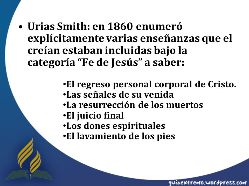 Urias Smith: en 1860 enumeró explícitamente varias enseñanzas que el creían estaban incluidas bajo la categoría Fe de Jesús a saber: