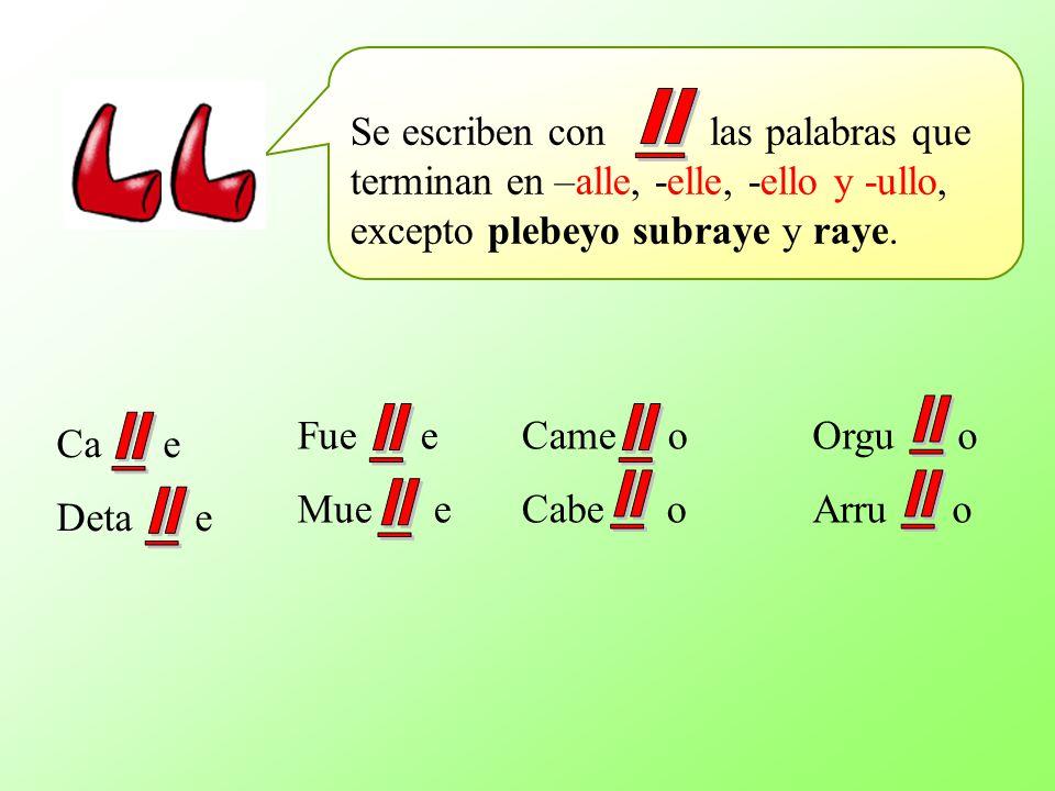 Se escriben con las palabras que terminan en –alle, -elle, -ello y -ullo, excepto plebeyo subraye y raye.