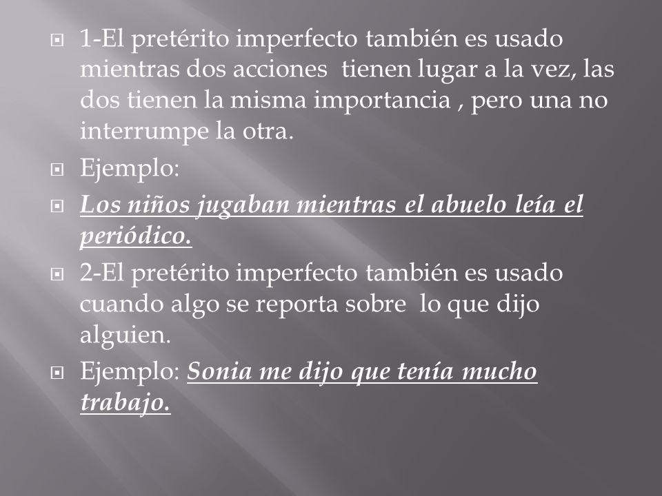 1-El pretérito imperfecto también es usado mientras dos acciones tienen lugar a la vez, las dos tienen la misma importancia , pero una no interrumpe la otra.