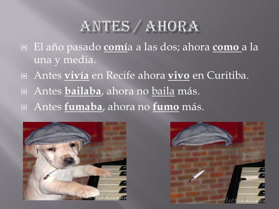 ANTES / AHORA El año pasado comía a las dos; ahora como a la una y media. Antes vivía en Recife ahora vivo en Curitiba.