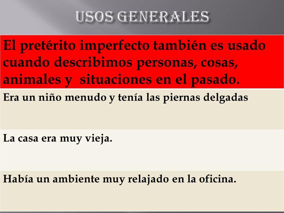Usos generales El pretérito imperfecto también es usado cuando describimos personas, cosas, animales y situaciones en el pasado.