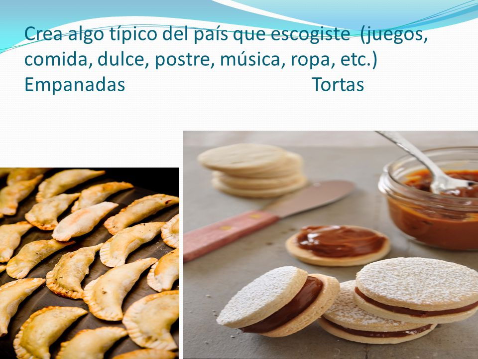 Crea algo típico del país que escogiste (juegos, comida, dulce, postre, música, ropa, etc.) Empanadas Tortas