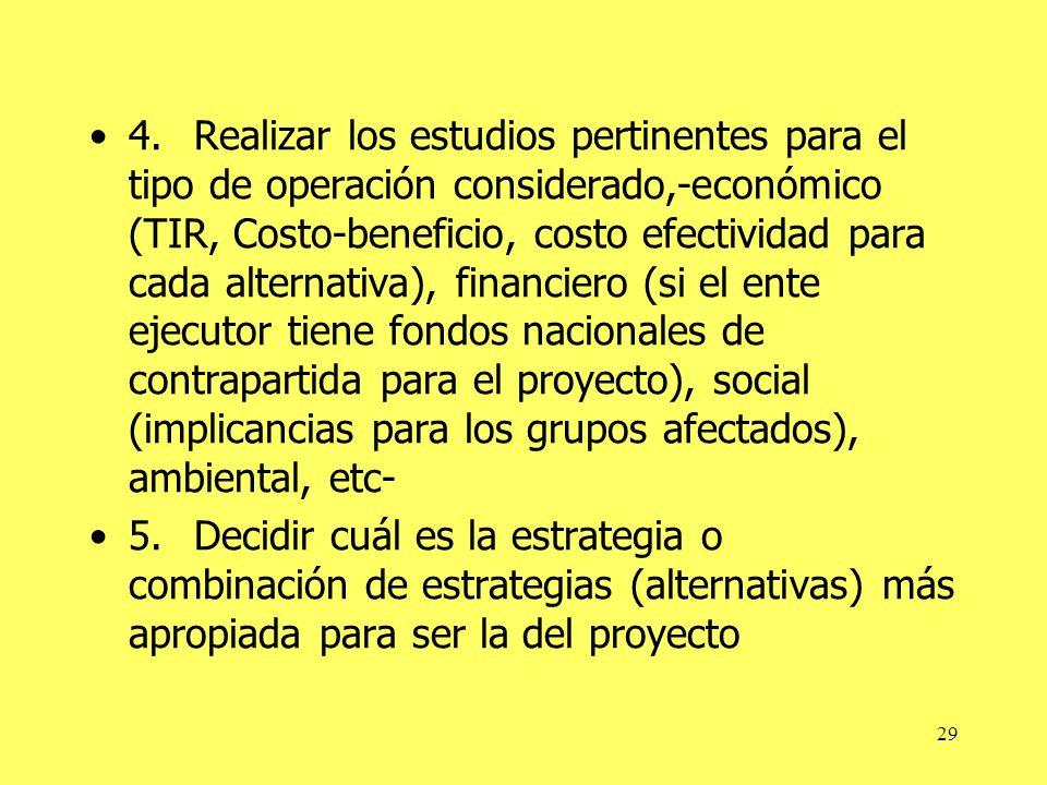 4. Realizar los estudios pertinentes para el tipo de operación considerado,-económico (TIR, Costo-beneficio, costo efectividad para cada alternativa), financiero (si el ente ejecutor tiene fondos nacionales de contrapartida para el proyecto), social (implicancias para los grupos afectados), ambiental, etc-