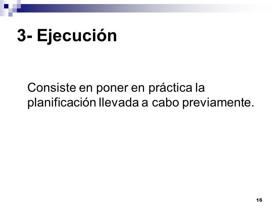 3- Ejecución Consiste en poner en práctica la planificación llevada a cabo previamente.
