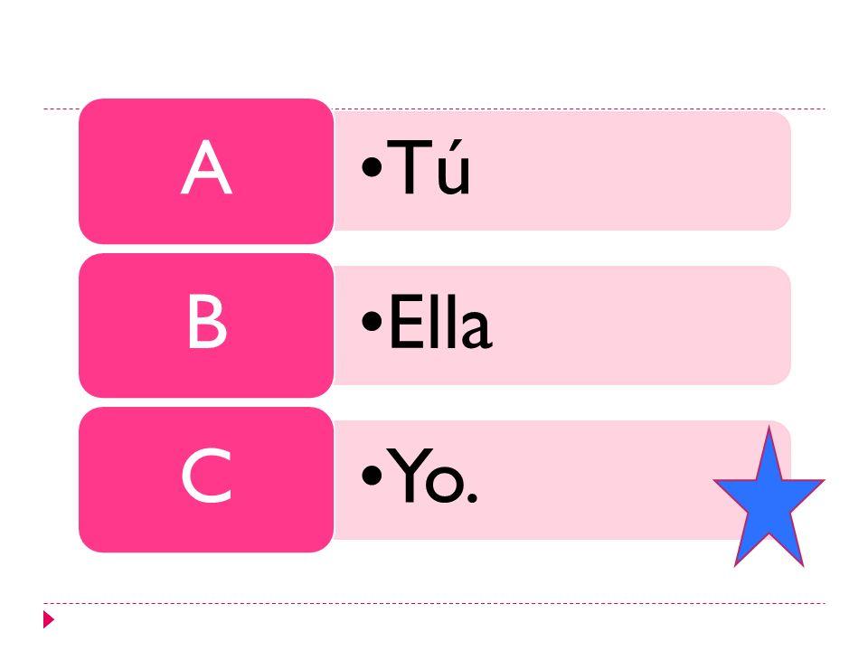 Tú A Ella B Yo. C