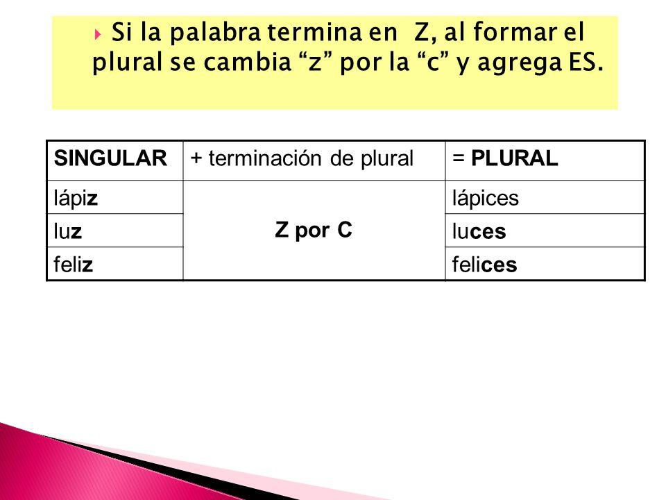 Si la palabra termina en Z, al formar el plural se cambia z por la c y agrega ES.