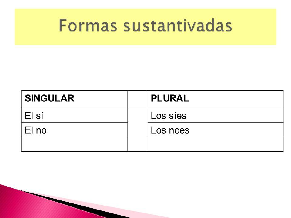Formas sustantivadas SINGULAR PLURAL El sí Los síes El no Los noes