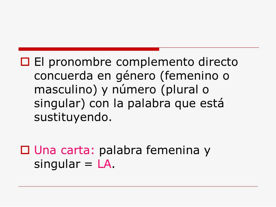 El pronombre complemento directo concuerda en género (femenino o masculino) y número (plural o singular) con la palabra que está sustituyendo.