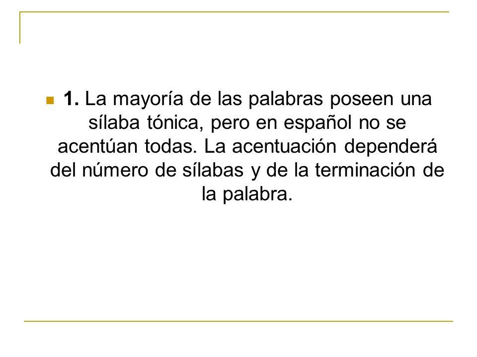1. La mayoría de las palabras poseen una sílaba tónica, pero en español no se acentúan todas.