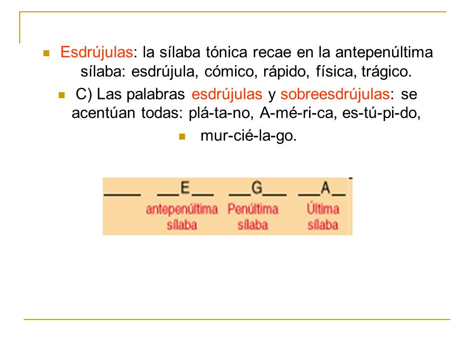 Esdrújulas: la sílaba tónica recae en la antepenúltima sílaba: esdrújula, cómico, rápido, física, trágico.