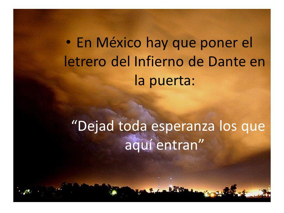 En México hay que poner el letrero del Infierno de Dante en la puerta: