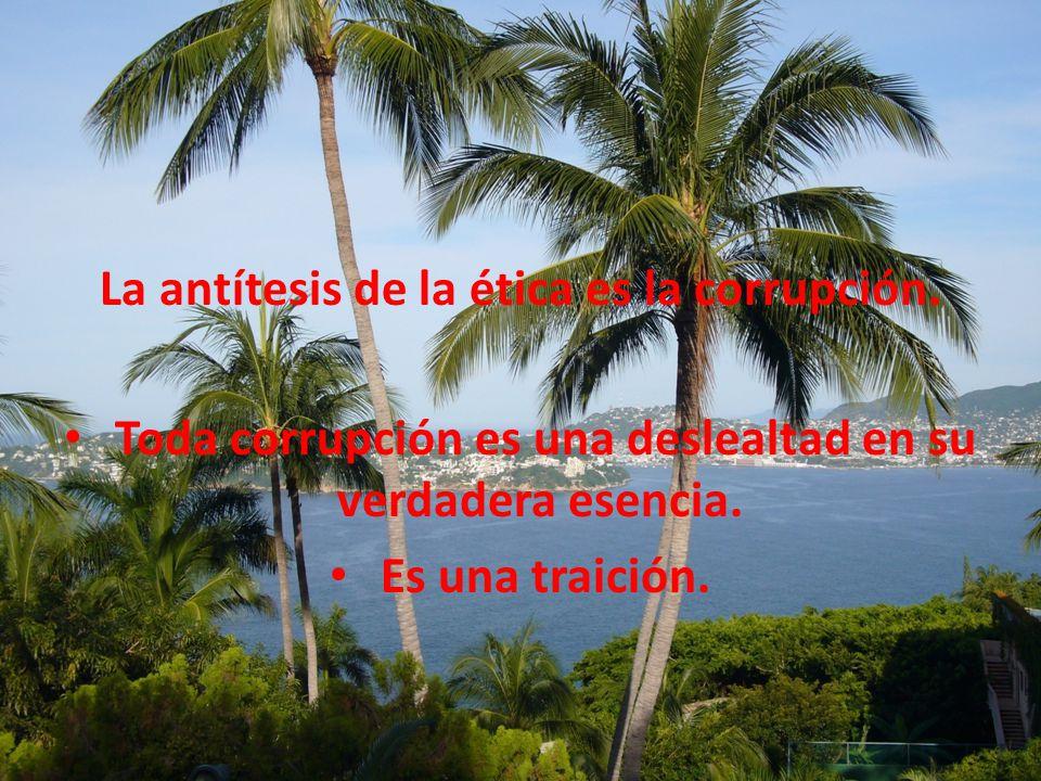 La antítesis de la ética es la corrupción.
