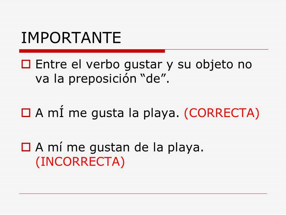 IMPORTANTE Entre el verbo gustar y su objeto no va la preposición de . A mÍ me gusta la playa. (CORRECTA)