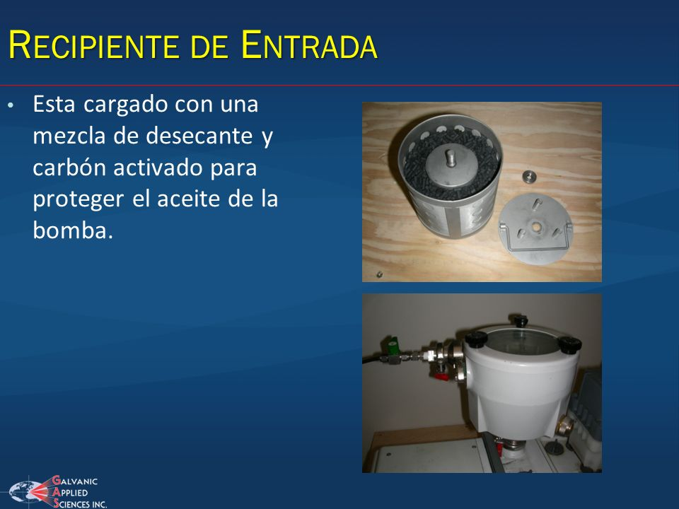 Recipiente de Entrada Esta cargado con una mezcla de desecante y carbón activado para proteger el aceite de la bomba.