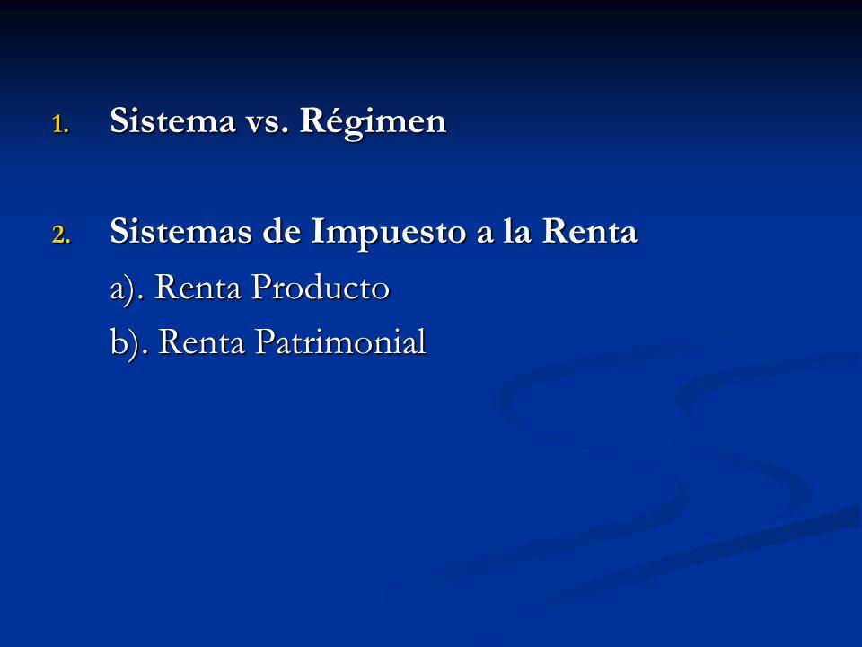 Sistema vs. Régimen Sistemas de Impuesto a la Renta a). Renta Producto b). Renta Patrimonial