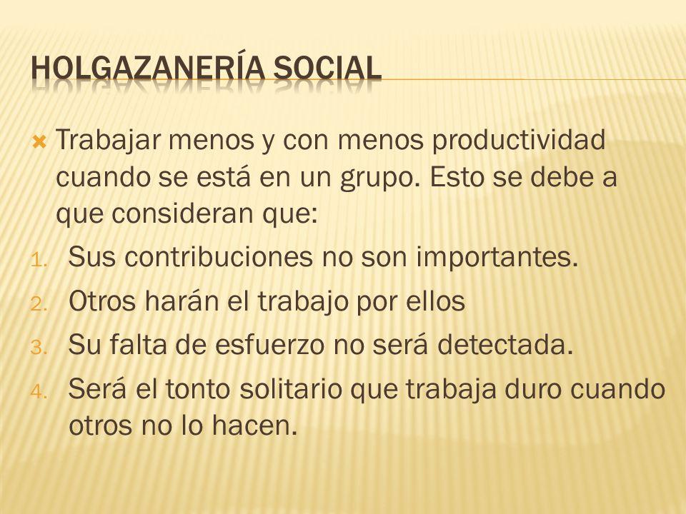 Holgazanería social Trabajar menos y con menos productividad cuando se está en un grupo. Esto se debe a que consideran que: