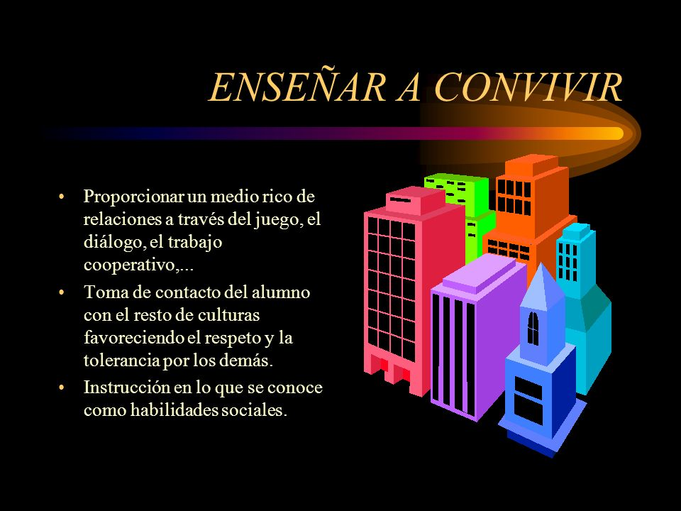 ENSEÑAR A CONVIVIR Proporcionar un medio rico de relaciones a través del juego, el diálogo, el trabajo cooperativo,...