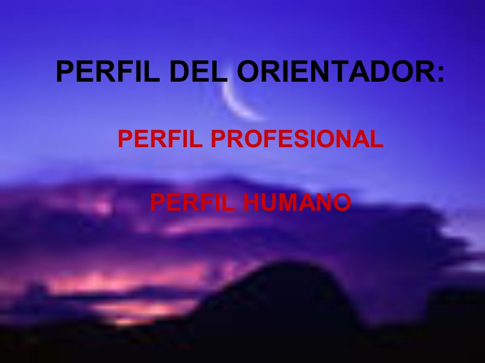 PERFIL DEL ORIENTADOR: PERFIL PROFESIONAL PERFIL HUMANO
