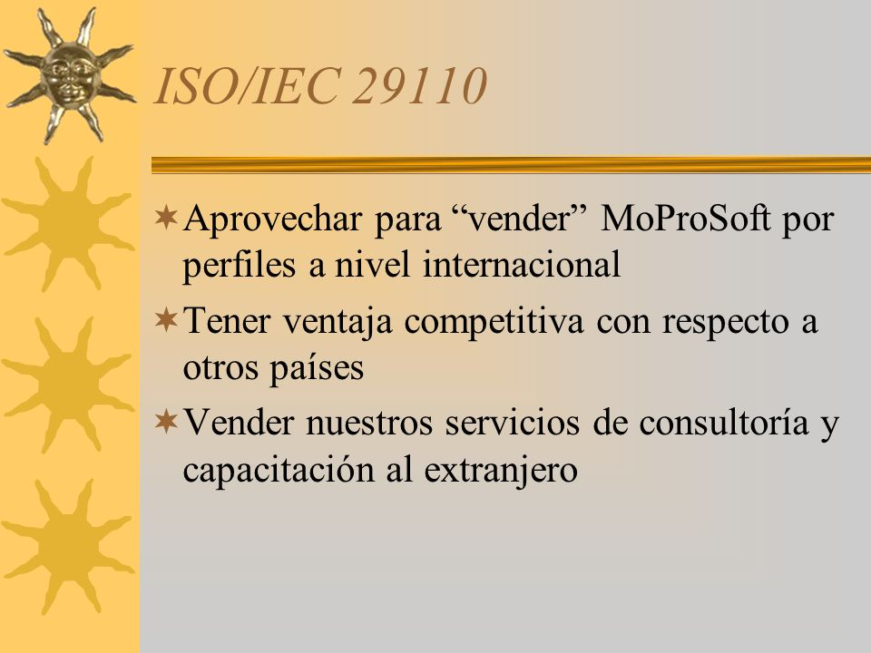 ISO/IEC 29110 Aprovechar para vender MoProSoft por perfiles a nivel internacional. Tener ventaja competitiva con respecto a otros países.
